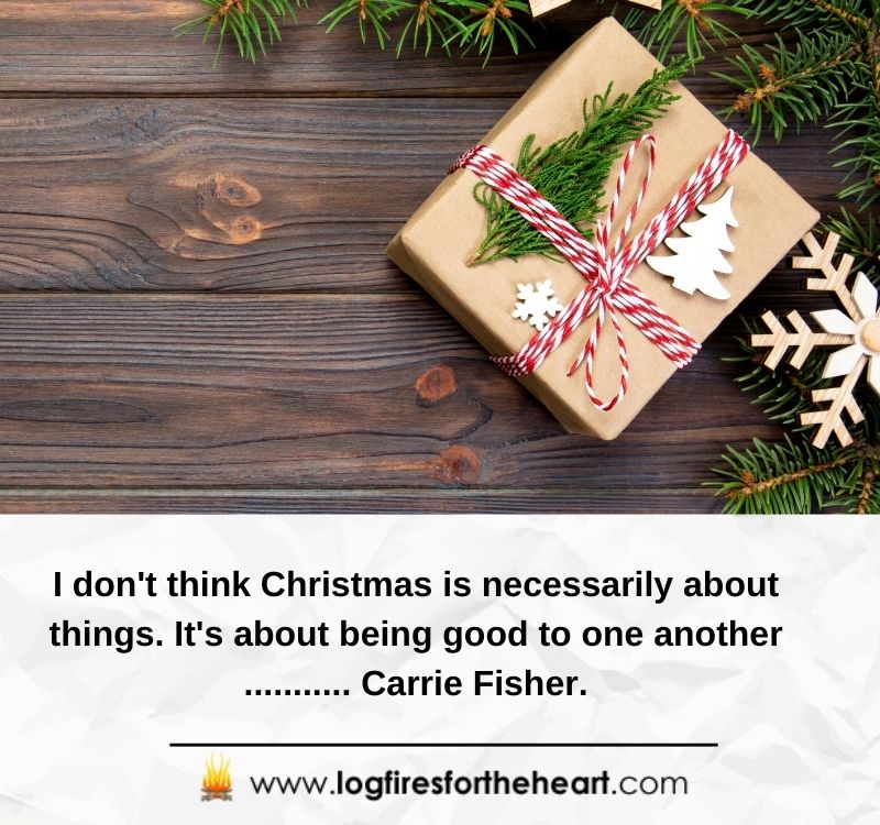 I don't think Christmas is necessarily about things. It's about being good to one another ........... Carrie Fisher.
